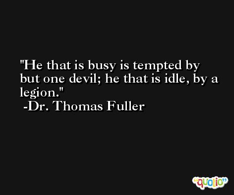 He that is busy is tempted by but one devil; he that is idle, by a legion. -Dr. Thomas Fuller