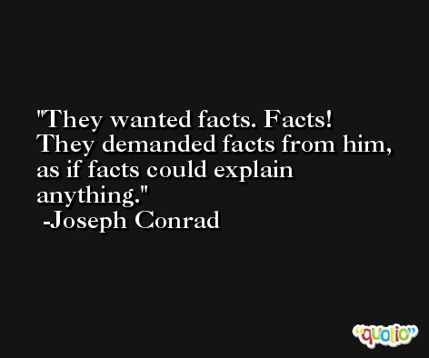 They wanted facts. Facts! They demanded facts from him, as if facts could explain anything. -Joseph Conrad