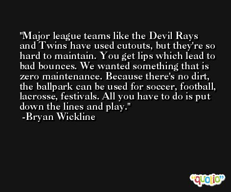 Major league teams like the Devil Rays and Twins have used cutouts, but they're so hard to maintain. You get lips which lead to bad bounces. We wanted something that is zero maintenance. Because there's no dirt, the ballpark can be used for soccer, football, lacrosse, festivals. All you have to do is put down the lines and play. -Bryan Wickline
