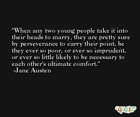When any two young people take it into their heads to marry, they are pretty sure by perseverance to carry their point, be they ever so poor, or ever so imprudent, or ever so little likely to be necessary to each other's ultimate comfort. -Jane Austen