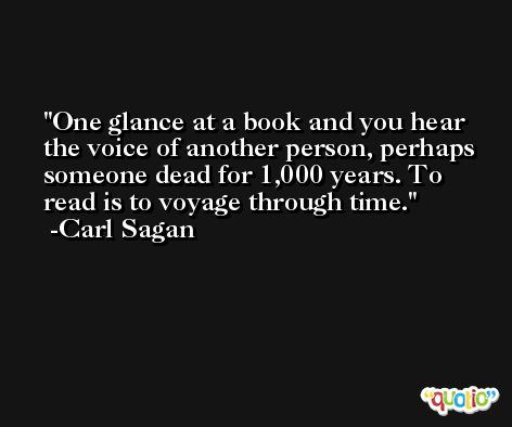One glance at a book and you hear the voice of another person, perhaps someone dead for 1,000 years. To read is to voyage through time. -Carl Sagan