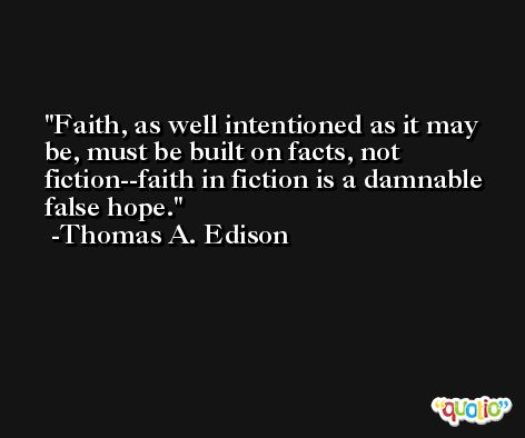 Faith, as well intentioned as it may be, must be built on facts, not fiction--faith in fiction is a damnable false hope. -Thomas A. Edison