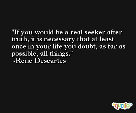 If you would be a real seeker after truth, it is necessary that at least once in your life you doubt, as far as possible, all things. -Rene Descartes