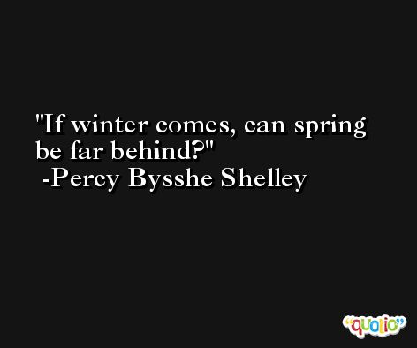 If winter comes, can spring be far behind?  -Percy Bysshe Shelley
