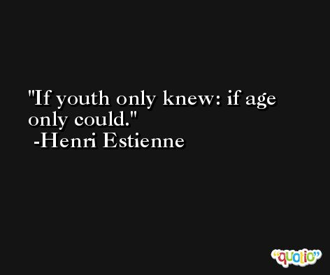 If youth only knew: if age only could.  -Henri Estienne