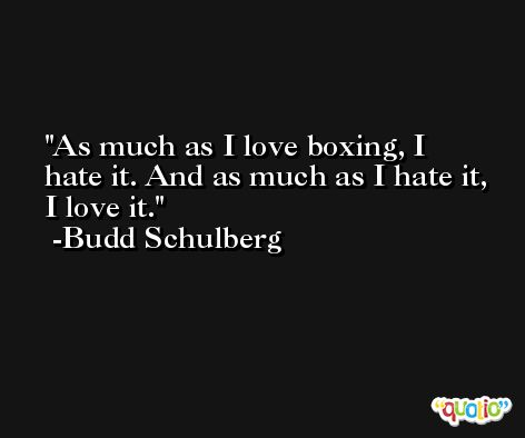 As much as I love boxing, I hate it. And as much as I hate it, I love it. -Budd Schulberg