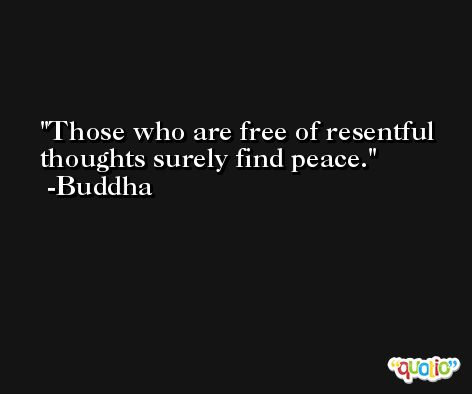 Those who are free of resentful thoughts surely find peace. -Buddha