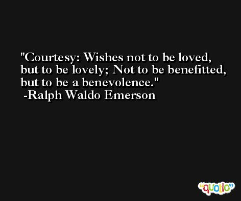 Courtesy: Wishes not to be loved, but to be lovely; Not to be benefitted, but to be a benevolence. -Ralph Waldo Emerson