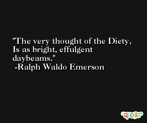 The very thought of the Diety, Is as bright, effulgent daybeams. -Ralph Waldo Emerson